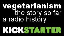 Vegetarianism: The Story So Far - A Radio History. Kickstarter